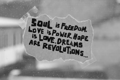 Soul is Freedom. Love is Power. Hope is Love. Dreams are Revolutions...